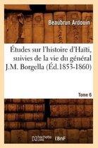 tudes Sur l'Histoire d'Ha ti Suivies de la Vie Du G n ral J.-M. Borgella. Tome 6 ( d.1853-1860)