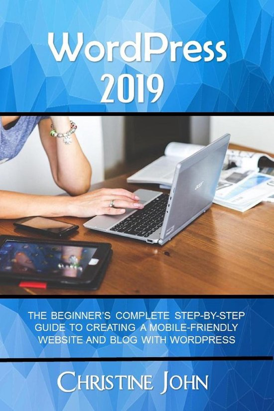 WordPress 2019: The Beginner's Complete Step-by-Step Guide to Creating a Mobile Friendly Website with WordPress