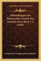 Abhandlungen Des Historischen Vereins Des Kantons Bern, Book 1-2 (1848)