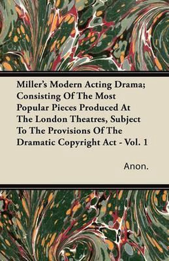 Miller's Modern Acting Drama; Consisting Of The Most Popular Pieces Produced At The London Theatres, Subject To The Provisions Of The Dramatic Copyright Act - Vol. 1