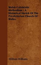 Welsh Calvinistic Methodism - A Historical Sketch Of The Presbyterian Church Of Wales.