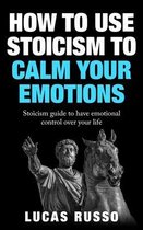 How To Use Stoicism To Calm Your Emotions