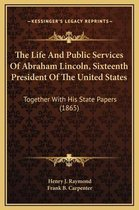 The Life and Public Services of Abraham Lincoln, Sixteenth President of the United States