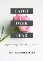 Faith Over Fear (Get from where you are to where you want to be)