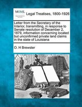 Letter from the Secretary of the Interior, Transmitting, in Response to Senate Resolution of December 2, 1879, Information Concerning Located But Unconfirmed Private Land Claims in the State of Louisiana