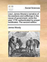Lieut. James Moody's Narrative of His Exertions and Sufferings in the Cause of Government, Since the Year 1776; Authenticated by Proper Certificates. the Second Edition