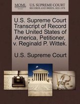 U.S. Supreme Court Transcript of Record the United States of America, Petitioner, V. Reginald P. Wittek.