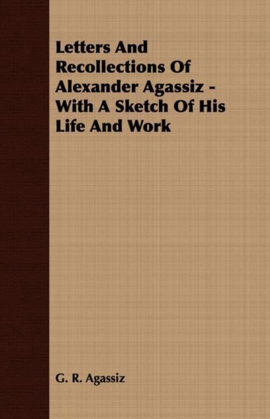 Letters And Recollections Of Alexander Agassiz - With A Sketch Of His Life And Work