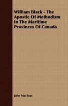 William Black - The Apostle Of Methodism In The Maritime Provinces Of Canada
