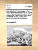 Andrea Palladio's Architecture, in Four Books Containing a Dissertation on the Five Orders & Ye Most Necessary Observations Relating to All Kinds of Building the Whole Containing 226 Folio Copper Plates Carefully Revis'd and Redelineated