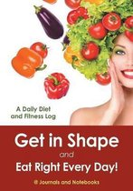 Get in Shape and Eat Right Every Day! a Daily Diet and Fitness Log