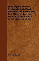 The Kingdom Of Evils - Psychiatric Social Work Presented In One Hundred Case Histories Together With A Classification Of Social Divisions Of Evil