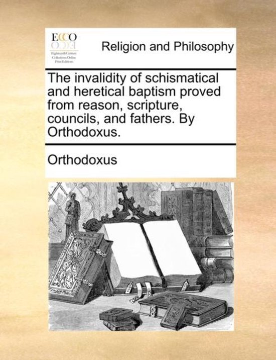 The Invalidity of Schismatical and Heretical Baptism Proved from Reason, Scripture, Councils, and Fathers. by Orthodoxus.