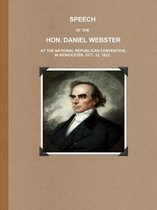 SPEECH OF THE HON. DANIEL WEBSTER AT THE NATIONAL REPUBLICAN CONVENTION, IN WORCESTER, OCT. 12, 1832.