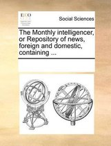 The Monthly Intelligencer, or Repository of News, Foreign and Domestic, Containing ...