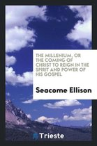 The Millenium, or the Coming of Christ to Reign in the Spirit and Power of His Gospel