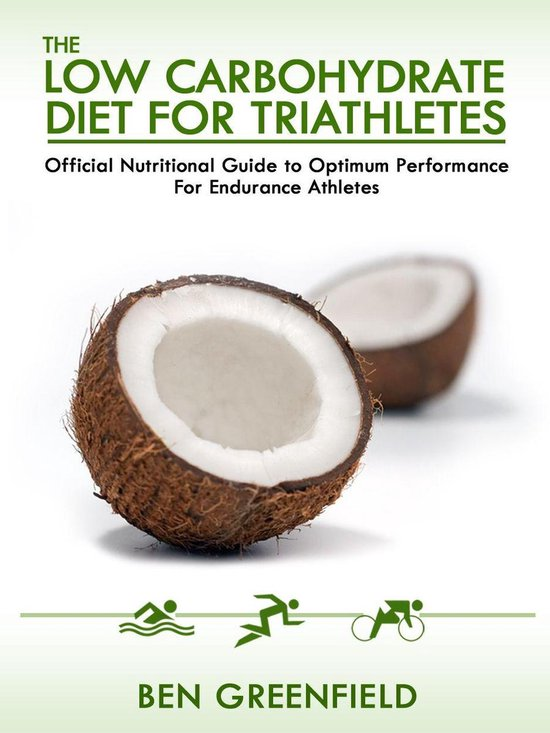 The Low Carbohydrate Diet Guide For Triathletes: Official Nutritional Guide to Optimum Performance for Endurance Athletes