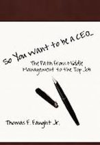 So You Want To Be A CEO...The Path from Middle Management to the Top Job