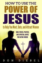 How to Use the Power of Jesus to Help You Meet, Date, and Attract Women: Bible Verses, Prayers, and Spiritual Advice for Dating Women