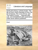 Ovid's Art of Love, in Three Books. the Life of Ovid; Ovid's Remedy of Love; His Art of Beauty; The Court of Love; And the History of Love, ... Adorned with Cuts, and Embellished with Explanatory Notes Never Before Published.