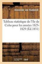 Tableau Statistique de l' le de Cuba Pour Les Ann es 1825-1829