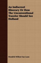 An Indiscreet Itinerary Or How The Unconventional Traveler Should See Holland