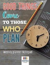 Good Things Come to Those Who Plan Weekly Planner Notepad