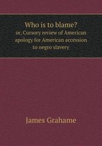 Who Is to Blame? Or, Cursory Review of American Apology for American Accession to Negro Slavery