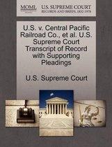 U.S. V. Central Pacific Railroad Co., Et Al. U.S. Supreme Court Transcript of Record with Supporting Pleadings