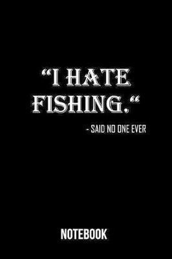 I hate Fishing - Said no one ever Notebook