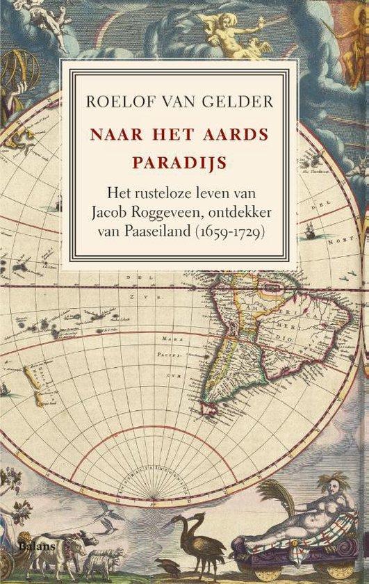 Naar het aards paradijs. Het rusteloze leven van Jacob Roggeveen, ontdekker van Paaseiland (1659-1729) - Roelof van Gelder  