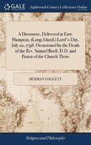 A Discourse, Delivered at East-Hampton, (Long-Island, ) Lord's-Day, July 22, 1798. Occasioned by the Death of the Rev. Samuel Buell, D.D. and Pastor of the Church There