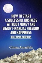 How to Start a Successful Business Without Money and Enjoy Financial Freedom and Happiness