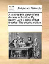 A Letter to the Clergy of the Diocese of London. by Beilby, Lord Bishop of That Diocese. the Second Edition