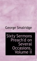 Sixty Sermons Preach'd on Several Occasions, Volume II