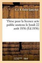 These pour la licence acte public soutenu le lundi 22 aout 1836,