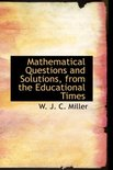Mathematical Questions and Solutions, from the Educational Times