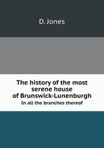 The History of the Most Serene House of Brunswick-Lunenburgh in All the Branches Thereof