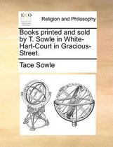 Books Printed and Sold by T. Sowle in White-Hart-Court in Gracious-Street.