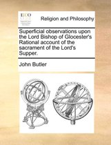 Superficial Observations Upon the Lord Bishop of Glocester's Rational Account of the Sacrament of the Lord's Supper
