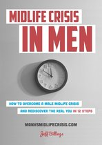 Midlife Crisis In Men: How To Overcome A Male Midlife Crisis And Rediscover The Real You In 12 Steps