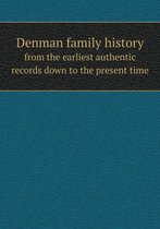 Denman Family History from the Earliest Authentic Records Down to the Present Time