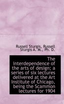 The Interdependence of the Arts of Design; A Series of Six Lectures Delivered at the Art Institute O