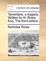 Tamerlane, a Tragedy. Written by N. Rowe, Esq. the Third Edition