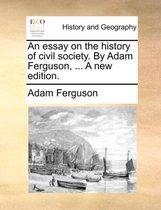 An Essay on the History of Civil Society. by Adam Ferguson, ... a New Edition.