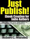 Just Publish! Ebook Creation for Indie Authors: Learn How to Write, Design, Format, Upload, and Sell Your Own Book for Low Cost or Free.