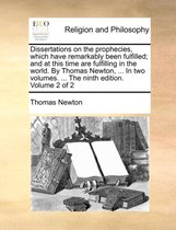 Dissertations on the Prophecies, Which Have Remarkably Been Fulfilled; And at This Time Are Fulfilling in the World. by Thomas Newton, ... in Two Volumes. ... the Ninth Edition. Volume 2 of 2