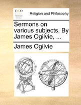 Sermons on Various Subjects. by James Ogilvie, ...