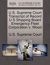 U.S. Supreme Court Transcript of Record U S Shipping Board Emergency Fleet Corporation V. Wood
