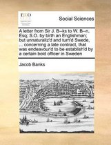 A Letter from Sir J. B--KS to W. B--N, Esq; S.O. by Birth an Englishman; But Unnaturaliz'd and Turn'd Swede, ... Concerning a Late Contract, That Was Endeavour'd to Be Establish'd by a Certain Bold Officer in Sweden